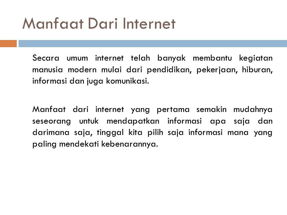 Manfaat Dari Internet Secara umum internet telah banyak membantu kegiatan manusia modern mulai dari pendidikan, pekerjaan, hiburan, informasi dan juga