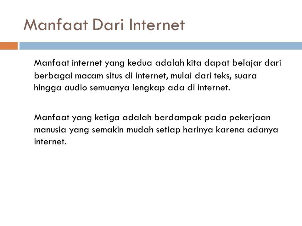 Manfaat Dari Internet Manfaat internet yang kedua adalah kita dapat belajar dari berbagai macam situs di internet, mulai dari teks, suara hingga audio