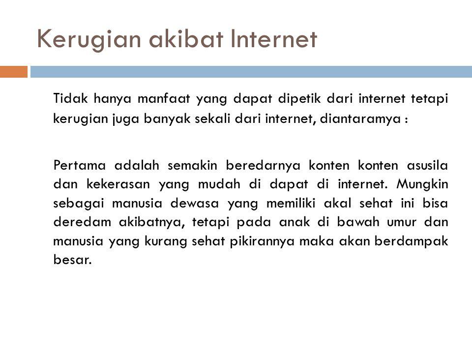 Kerugian akibat Internet Tidak hanya manfaat yang dapat dipetik dari internet tetapi kerugian juga banyak sekali dari internet, diantaramya : Pertama adalah semakin beredarnya konten konten asusila dan kekerasan yang mudah di dapat di internet.