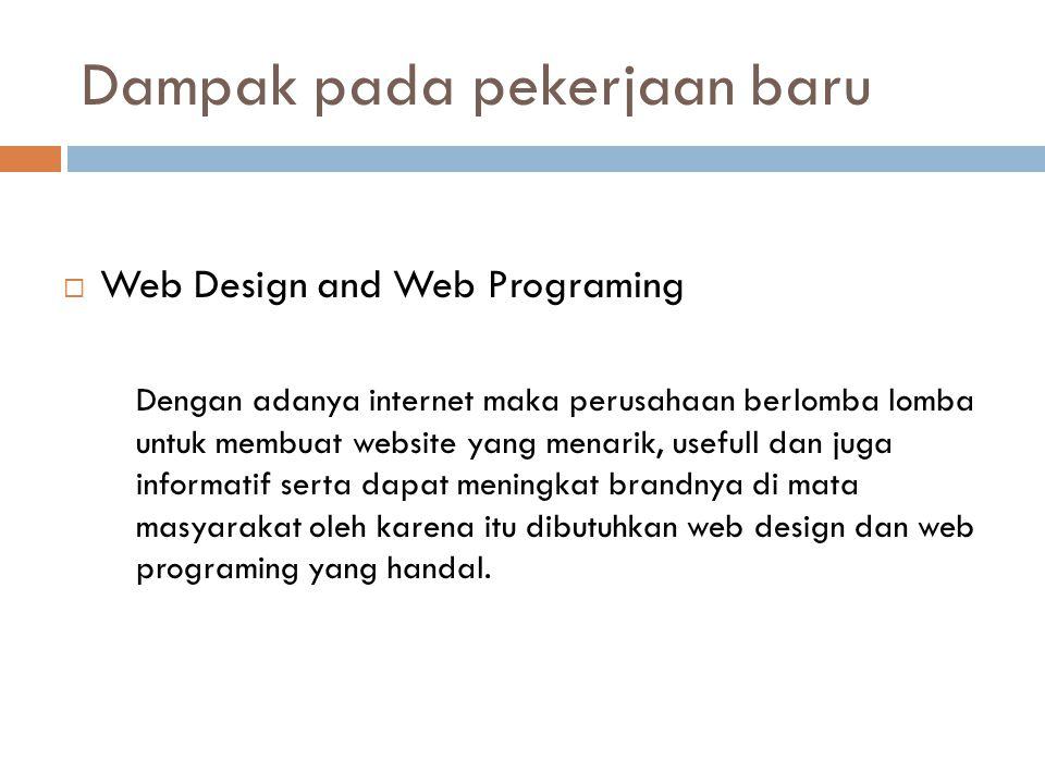 Dampak pada pekerjaan baru  Web Design and Web Programing Dengan adanya internet maka perusahaan berlomba lomba untuk membuat website yang menarik, usefull dan juga informatif serta dapat meningkat brandnya di mata masyarakat oleh karena itu dibutuhkan web design dan web programing yang handal.