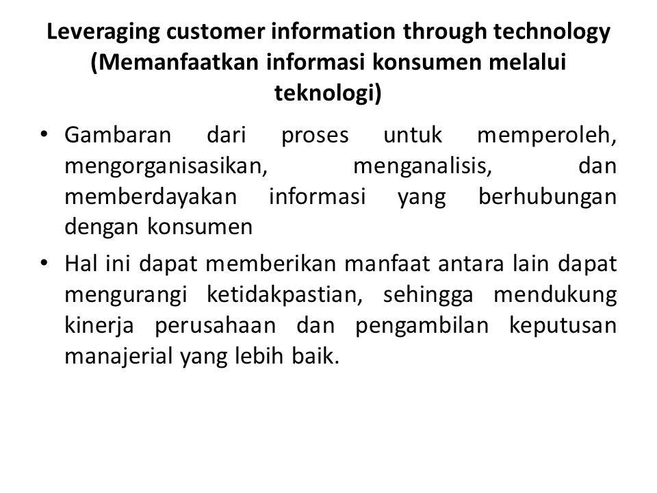 Leveraging customer information through technology (Memanfaatkan informasi konsumen melalui teknologi) • Gambaran dari proses untuk memperoleh, mengor