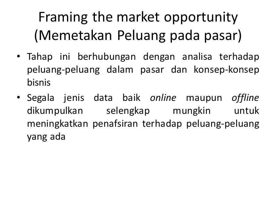 Framing the market opportunity (Memetakan Peluang pada pasar) • Tahap ini berhubungan dengan analisa terhadap peluang-peluang dalam pasar dan konsep-k