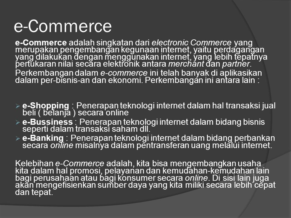 e-Commerce e-Commerce adalah singkatan dari electronic Commerce yang merupakan pengembangan kegunaan internet, yaitu perdagangan yang dilakukan dengan
