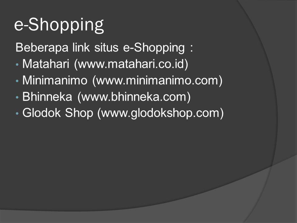 e-Shopping Beberapa link situs e-Shopping : • Matahari (www.matahari.co.id) • Minimanimo (www.minimanimo.com) • Bhinneka (www.bhinneka.com) • Glodok S