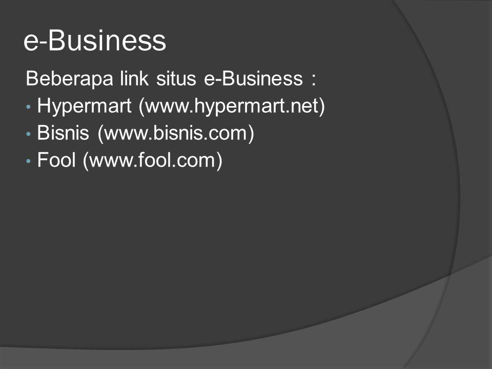 e-Business Beberapa link situs e-Business : • Hypermart (www.hypermart.net) • Bisnis (www.bisnis.com) • Fool (www.fool.com)