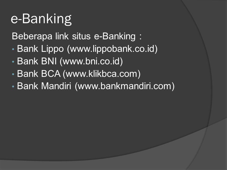 e-Banking Beberapa link situs e-Banking : • Bank Lippo (www.lippobank.co.id) • Bank BNI (www.bni.co.id) • Bank BCA (www.klikbca.com) • Bank Mandiri (w