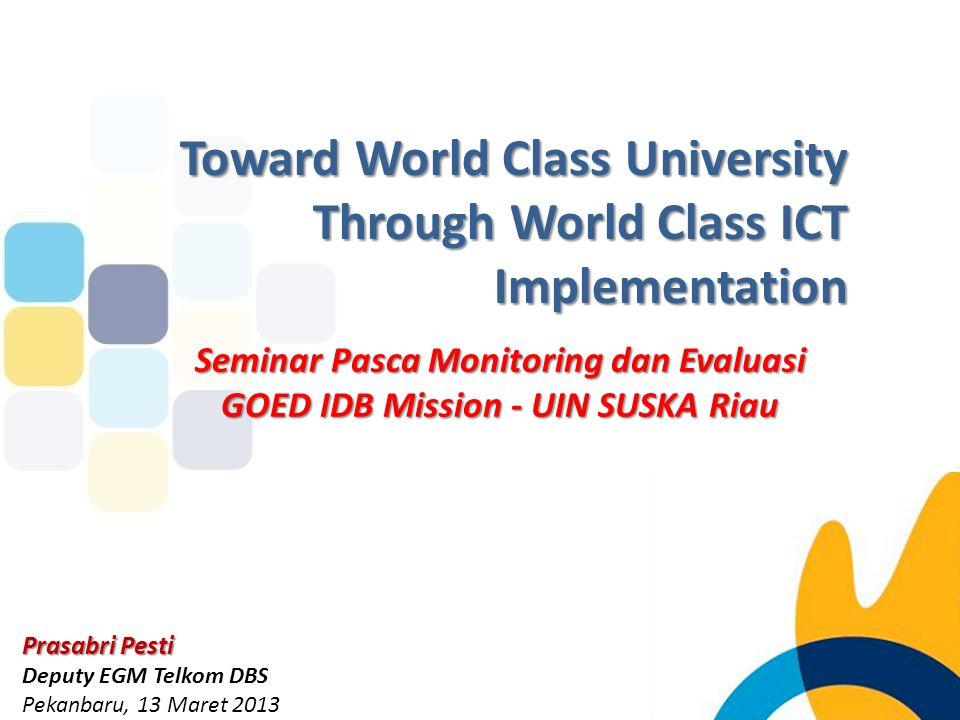 Seminar Pasca Monitoring dan Evaluasi GOED IDB Mission - UIN SUSKA Riau Prasabri Pesti Deputy EGM Telkom DBS Pekanbaru, 13 Maret 2013 Toward World Cla