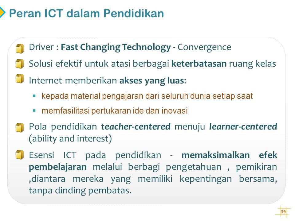 39 Peran ICT dalam Pendidikan • Driver : Fast Changing Technology - Convergence • Solusi efektif untuk atasi berbagai keterbatasan ruang kelas • Inter