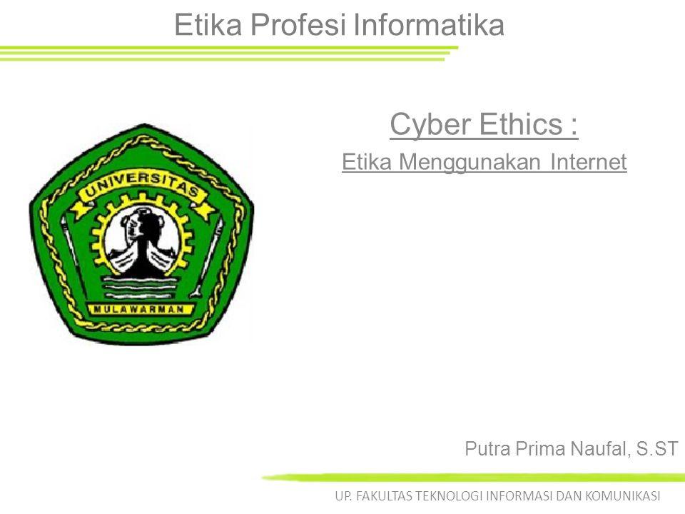 Etika Profesi Informatika Cyber Ethics : Etika Menggunakan Internet UP. FAKULTAS TEKNOLOGI INFORMASI DAN KOMUNIKASI Putra Prima Naufal, S.ST