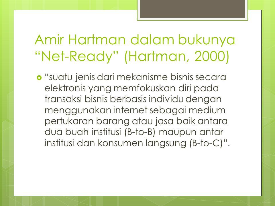 Amir Hartman dalam bukunya Net-Ready (Hartman, 2000)  suatu jenis dari mekanisme bisnis secara elektronis yang memfokuskan diri pada transaksi bisnis berbasis individu dengan menggunakan internet sebagai medium pertukaran barang atau jasa baik antara dua buah institusi (B-to-B) maupun antar institusi dan konsumen langsung (B-to-C) .