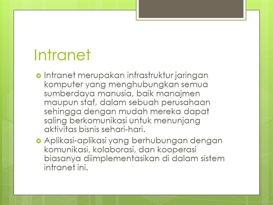 Intranet  Intranet merupakan infrastruktur jaringan komputer yang menghubungkan semua sumberdaya manusia, baik manajmen maupun staf, dalam sebuah perusahaan sehingga dengan mudah mereka dapat saling berkomunikasi untuk menunjang aktivitas bisnis sehari-hari.