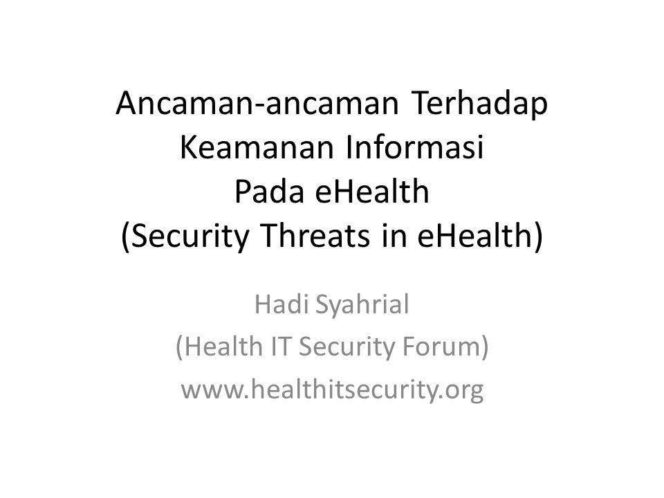 Ancaman-ancaman Terhadap Keamanan Informasi Pada eHealth (Security Threats in eHealth) Hadi Syahrial (Health IT Security Forum) www.healthitsecurity.o