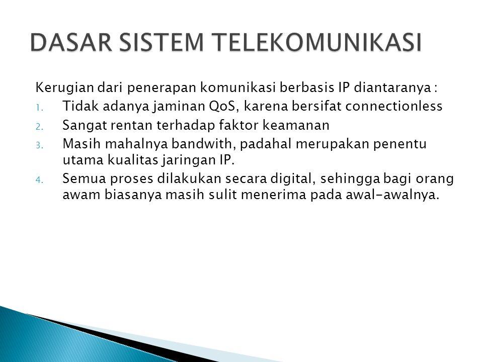 Kerugian dari penerapan komunikasi berbasis IP diantaranya : 1. Tidak adanya jaminan QoS, karena bersifat connectionless 2. Sangat rentan terhadap fak