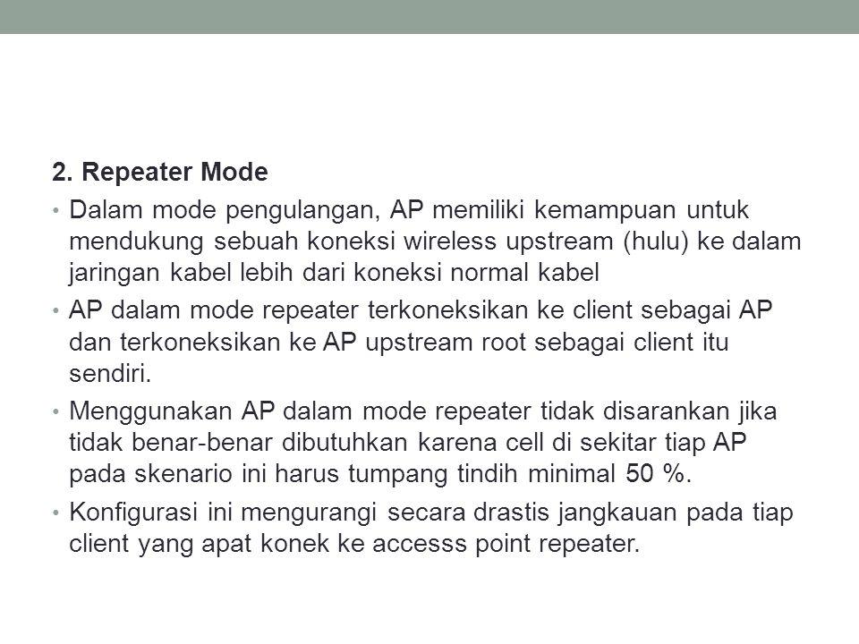 2. Repeater Mode • Dalam mode pengulangan, AP memiliki kemampuan untuk mendukung sebuah koneksi wireless upstream (hulu) ke dalam jaringan kabel lebih