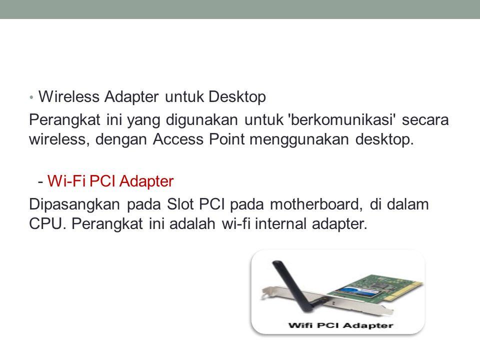 • Wireless Adapter untuk Desktop Perangkat ini yang digunakan untuk 'berkomunikasi' secara wireless, dengan Access Point menggunakan desktop. - Wi-Fi