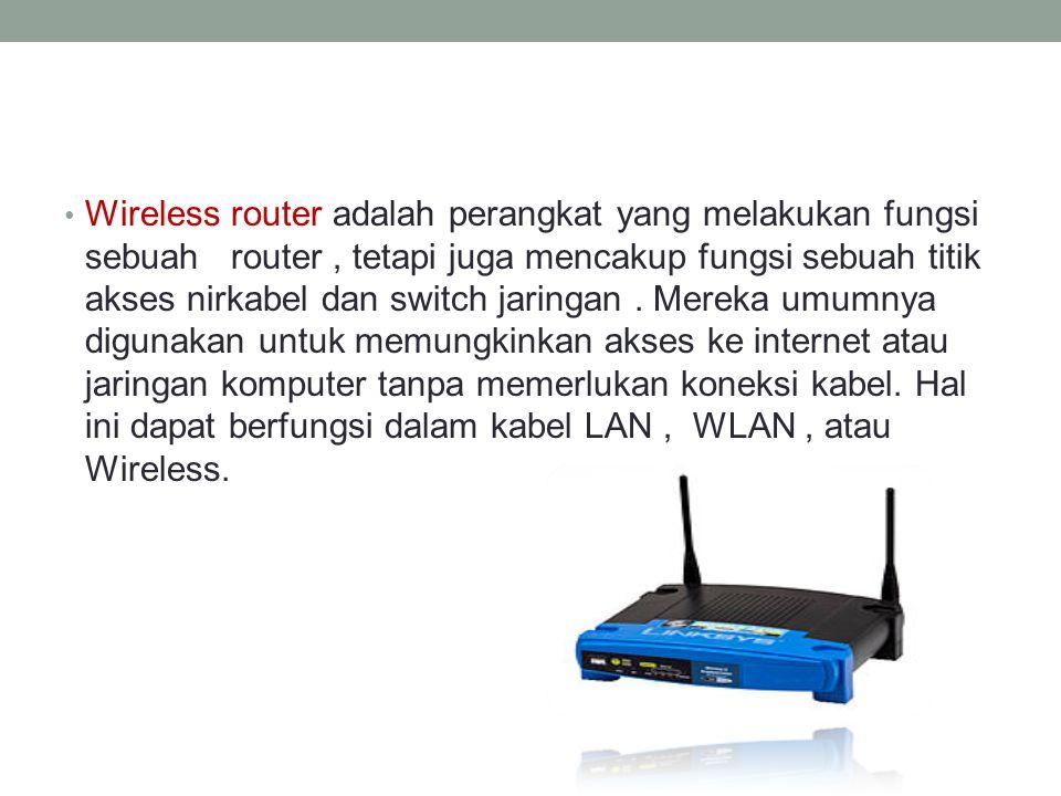 • Wireless router adalah perangkat yang melakukan fungsi sebuah router, tetapi juga mencakup fungsi sebuah titik akses nirkabel dan switch jaringan. M