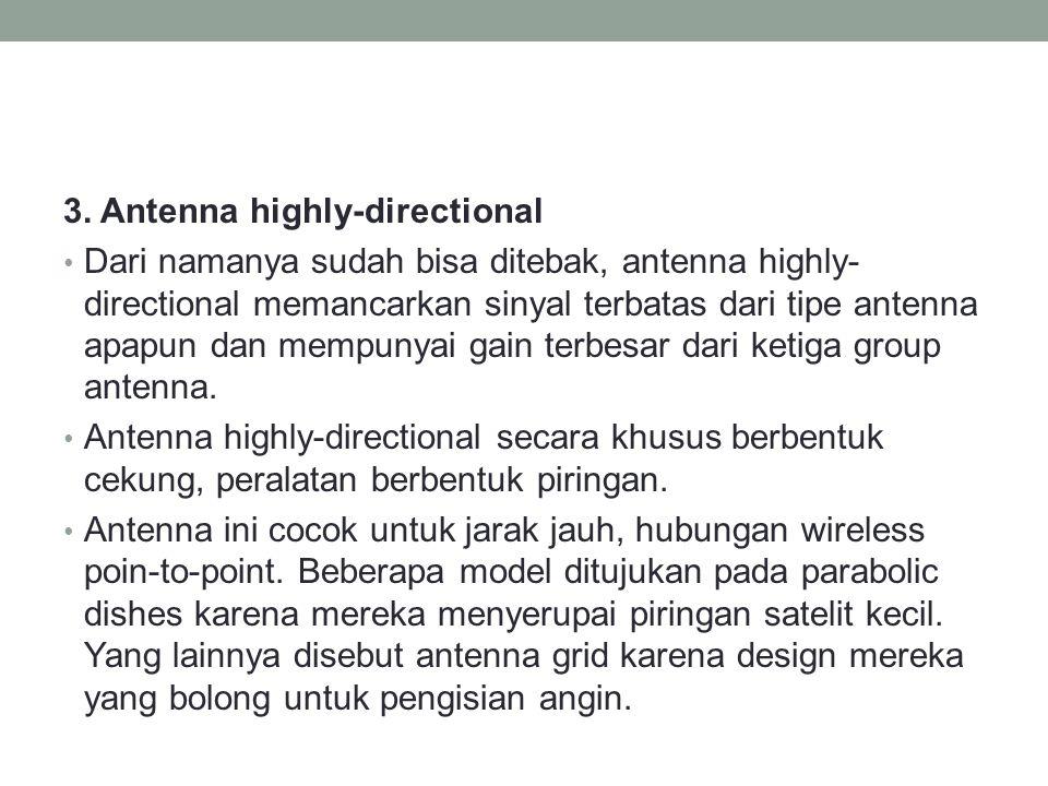 3. Antenna highly-directional • Dari namanya sudah bisa ditebak, antenna highly- directional memancarkan sinyal terbatas dari tipe antenna apapun dan