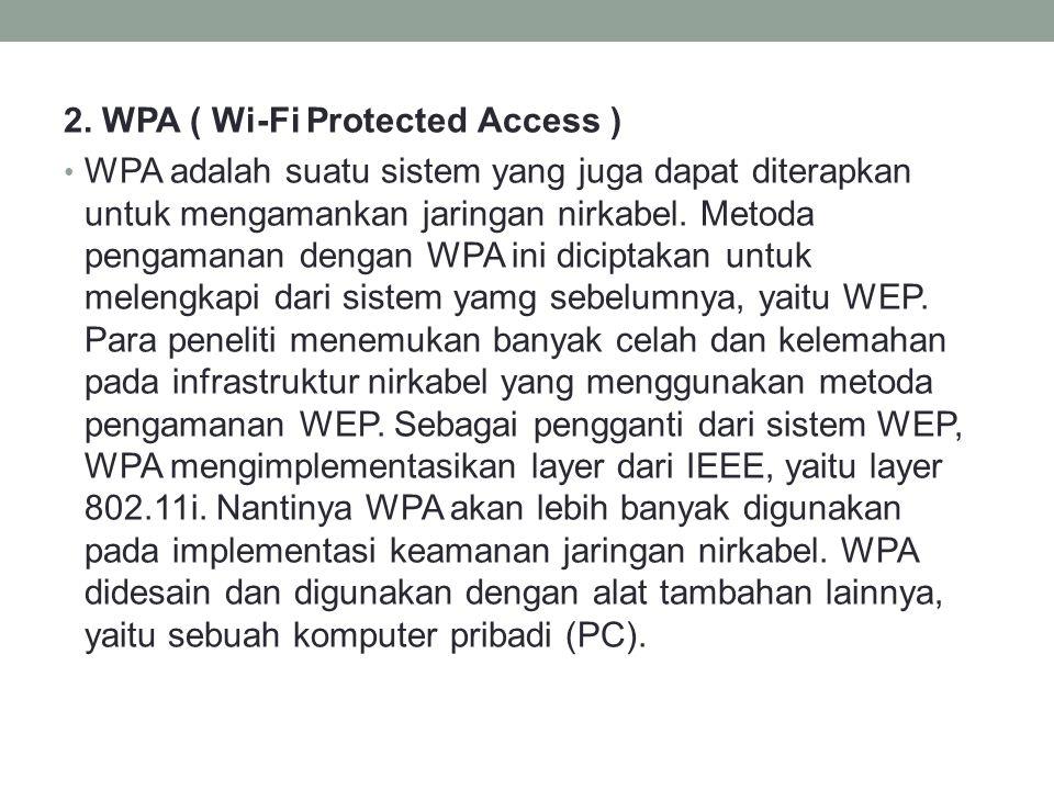 2. WPA ( Wi-Fi Protected Access ) • WPA adalah suatu sistem yang juga dapat diterapkan untuk mengamankan jaringan nirkabel. Metoda pengamanan dengan W