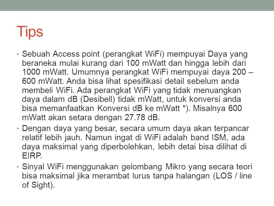 Tips • Sebuah Access point (perangkat WiFi) mempuyai Daya yang beraneka mulai kurang dari 100 mWatt dan hingga lebih dari 1000 mWatt. Umumnya perangka