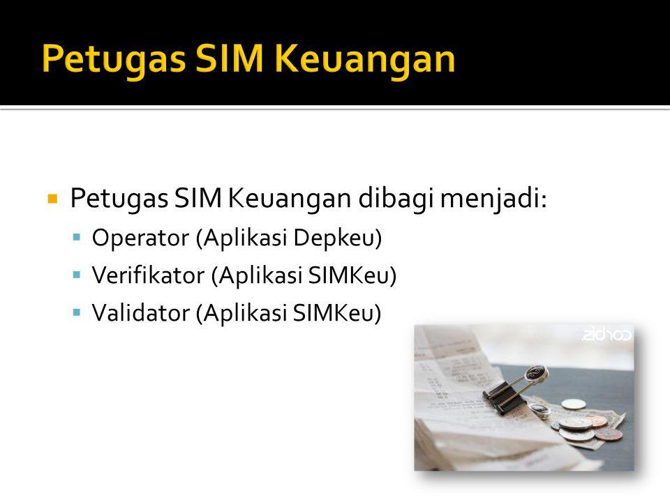  Petugas SIM Keuangan dibagi menjadi:  Operator (Aplikasi Depkeu)  Verifikator (Aplikasi SIMKeu)  Validator (Aplikasi SIMKeu)