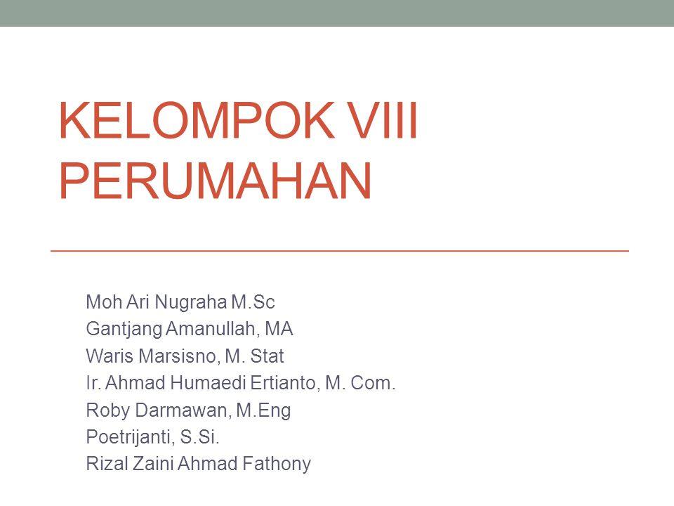 KELOMPOK VIII PERUMAHAN Moh Ari Nugraha M.Sc Gantjang Amanullah, MA Waris Marsisno, M. Stat Ir. Ahmad Humaedi Ertianto, M. Com. Roby Darmawan, M.Eng P