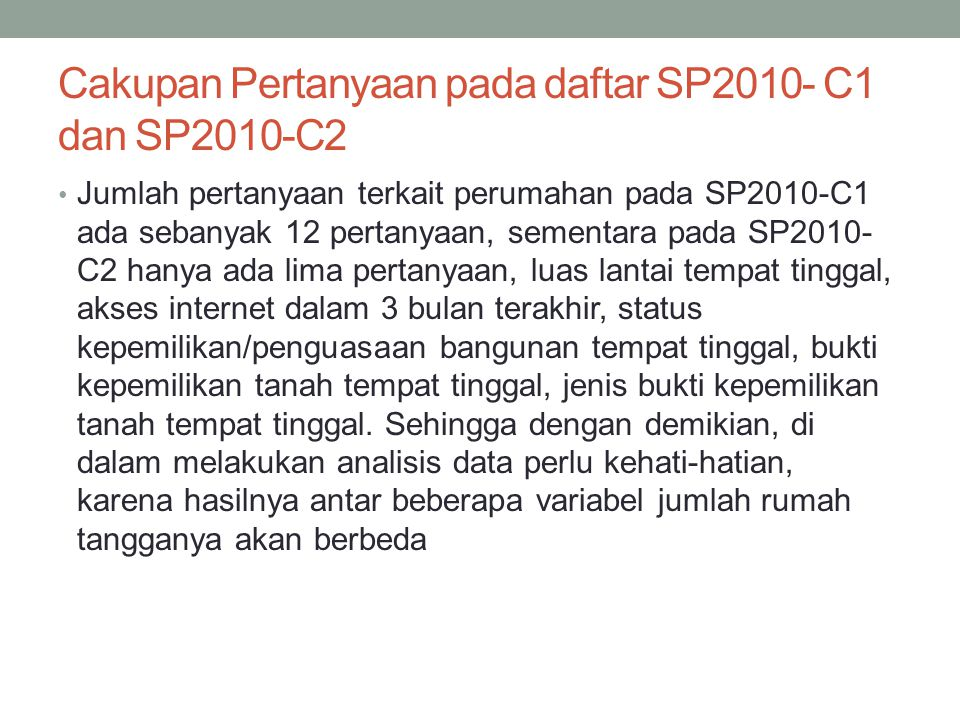 Cakupan Pertanyaan pada daftar SP2010- C1 dan SP2010-C2 • Jumlah pertanyaan terkait perumahan pada SP2010-C1 ada sebanyak 12 pertanyaan, sementara pad