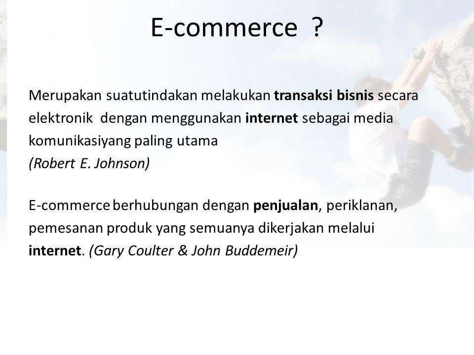 E-commerce ? Merupakan suatutindakan melakukan transaksi bisnis secara elektronik dengan menggunakan internet sebagai media komunikasiyang paling utam