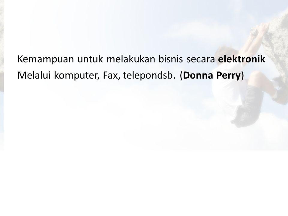 Kemampuan untuk melakukan bisnis secara elektronik Melalui komputer, Fax, telepondsb. (Donna Perry)