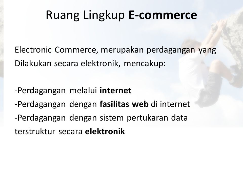 Ruang Lingkup E-commerce Electronic Commerce, merupakan perdagangan yang Dilakukan secara elektronik, mencakup: -Perdagangan melalui internet -Perdaga