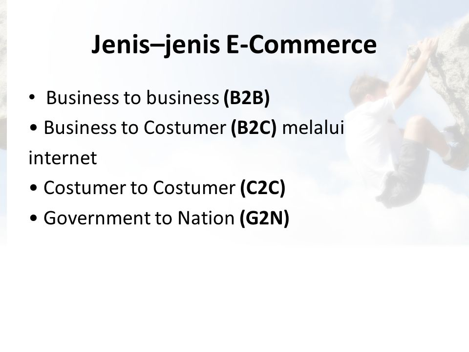 Jenis–jenis E-Commerce • Business to business (B2B) • Business to Costumer (B2C) melalui internet • Costumer to Costumer (C2C) • Government to Nation