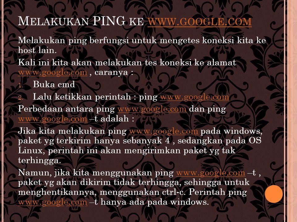 M ELAKUKAN PING KE WWW. GOOGLE. COM WWW. GOOGLE. COM Melakukan ping berfungsi untuk mengetes koneksi kita ke host lain. Kali ini kita akan melakukan t