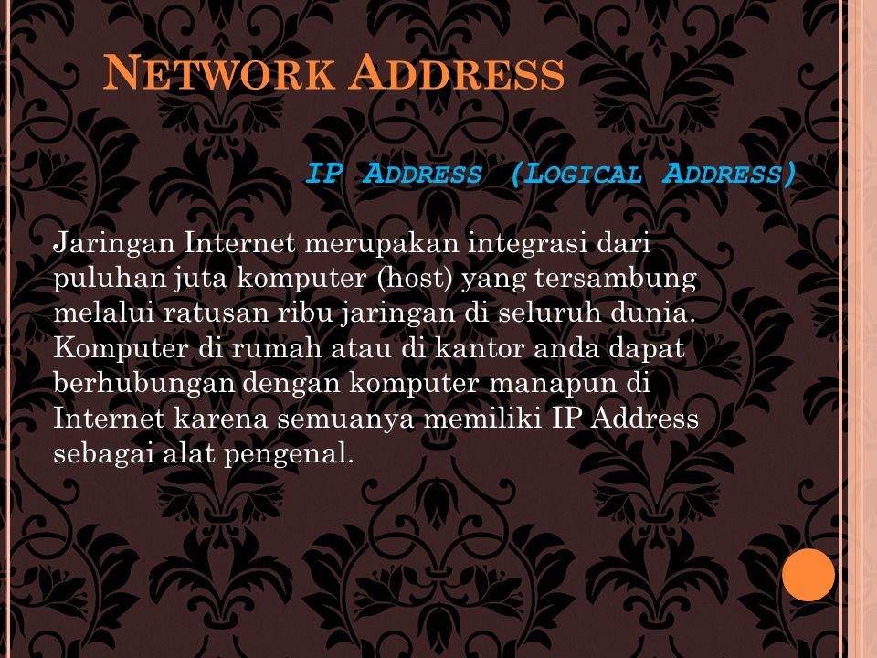 IP A DDRESS (L OGICAL A DDRESS ) Jaringan Internet merupakan integrasi dari puluhan juta komputer (host) yang tersambung melalui ratusan ribu jaringan di seluruh dunia.