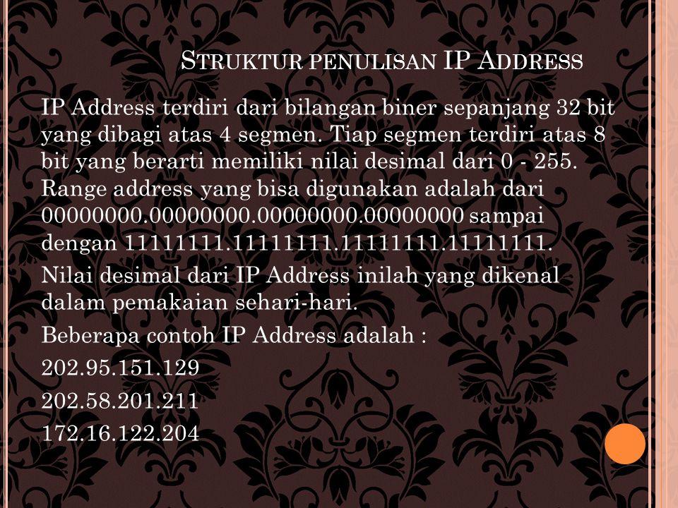 S TRUKTUR PENULISAN IP A DDRESS IP Address terdiri dari bilangan biner sepanjang 32 bit yang dibagi atas 4 segmen. Tiap segmen terdiri atas 8 bit yang