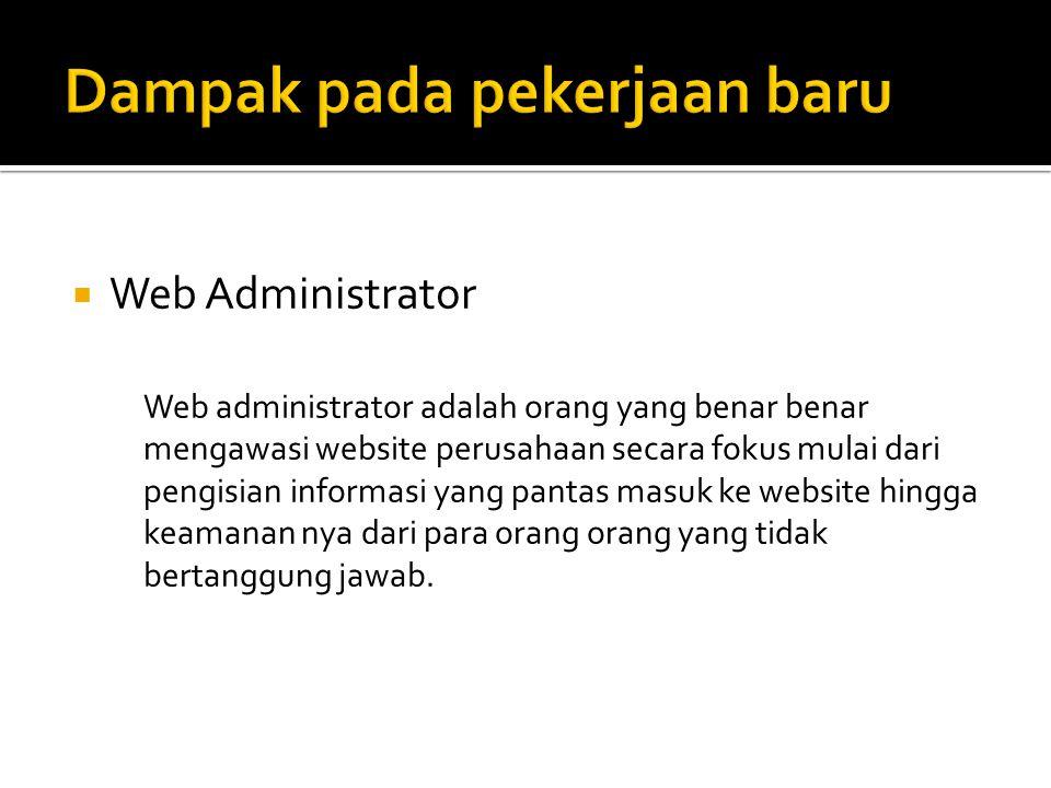 Web Administrator Web administrator adalah orang yang benar benar mengawasi website perusahaan secara fokus mulai dari pengisian informasi yang pantas masuk ke website hingga keamanan nya dari para orang orang yang tidak bertanggung jawab.