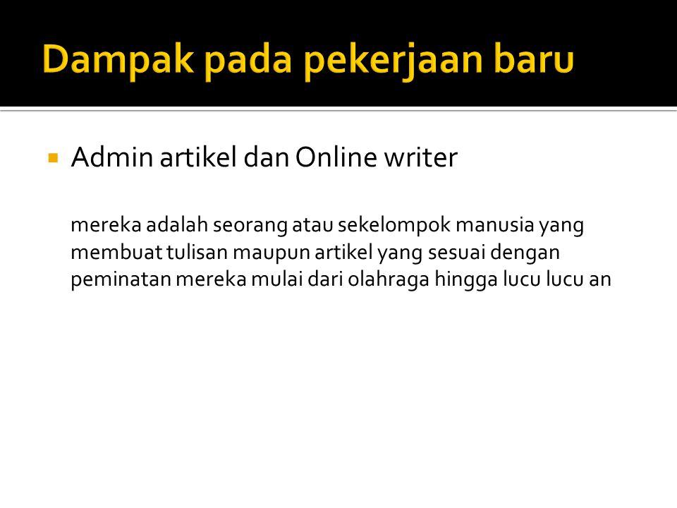  Admin artikel dan Online writer mereka adalah seorang atau sekelompok manusia yang membuat tulisan maupun artikel yang sesuai dengan peminatan mereka mulai dari olahraga hingga lucu lucu an