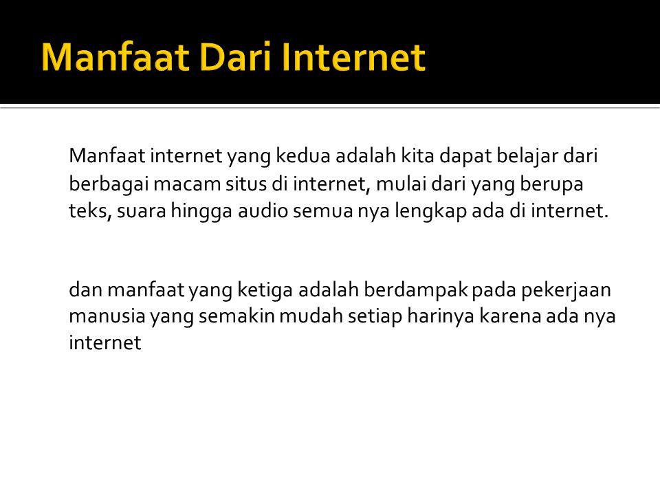 Manfaat internet yang kedua adalah kita dapat belajar dari berbagai macam situs di internet, mulai dari yang berupa teks, suara hingga audio semua nya lengkap ada di internet.