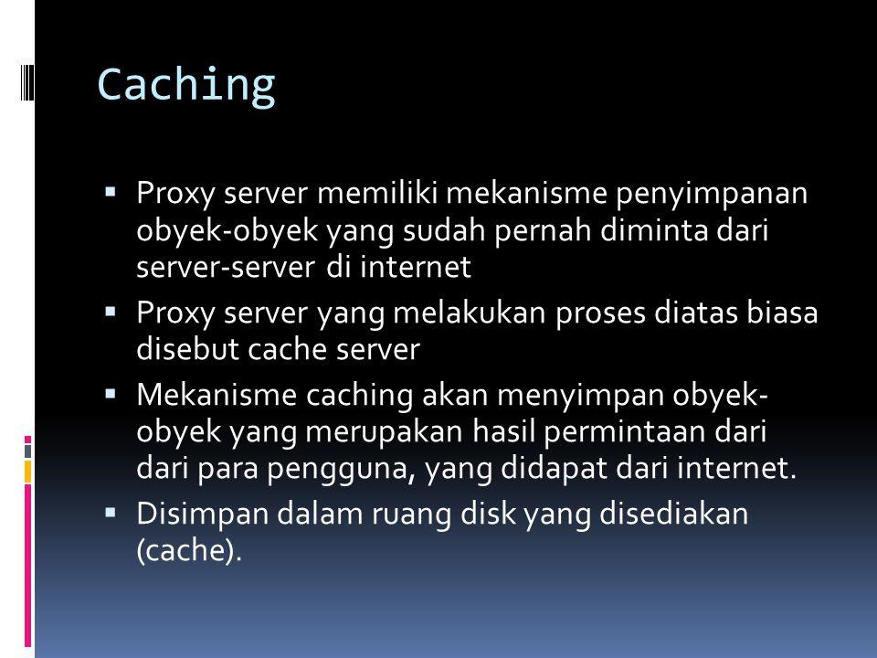 Caching  Proxy server memiliki mekanisme penyimpanan obyek-obyek yang sudah pernah diminta dari server-server di internet  Proxy server yang melakuk