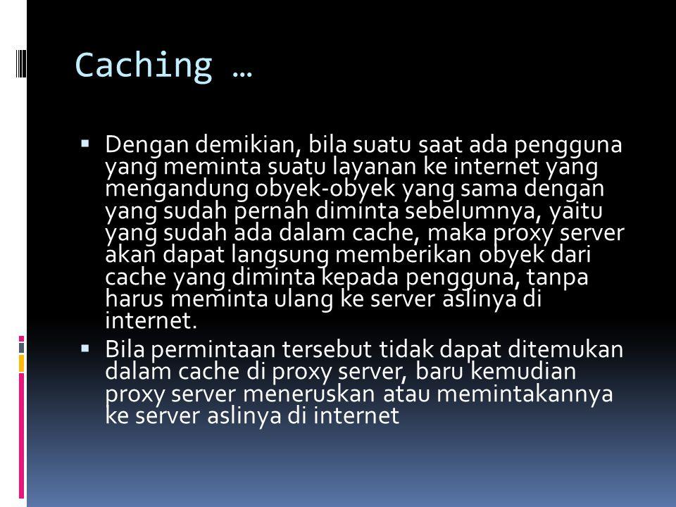 Caching …  Dengan demikian, bila suatu saat ada pengguna yang meminta suatu layanan ke internet yang mengandung obyek-obyek yang sama dengan yang sud