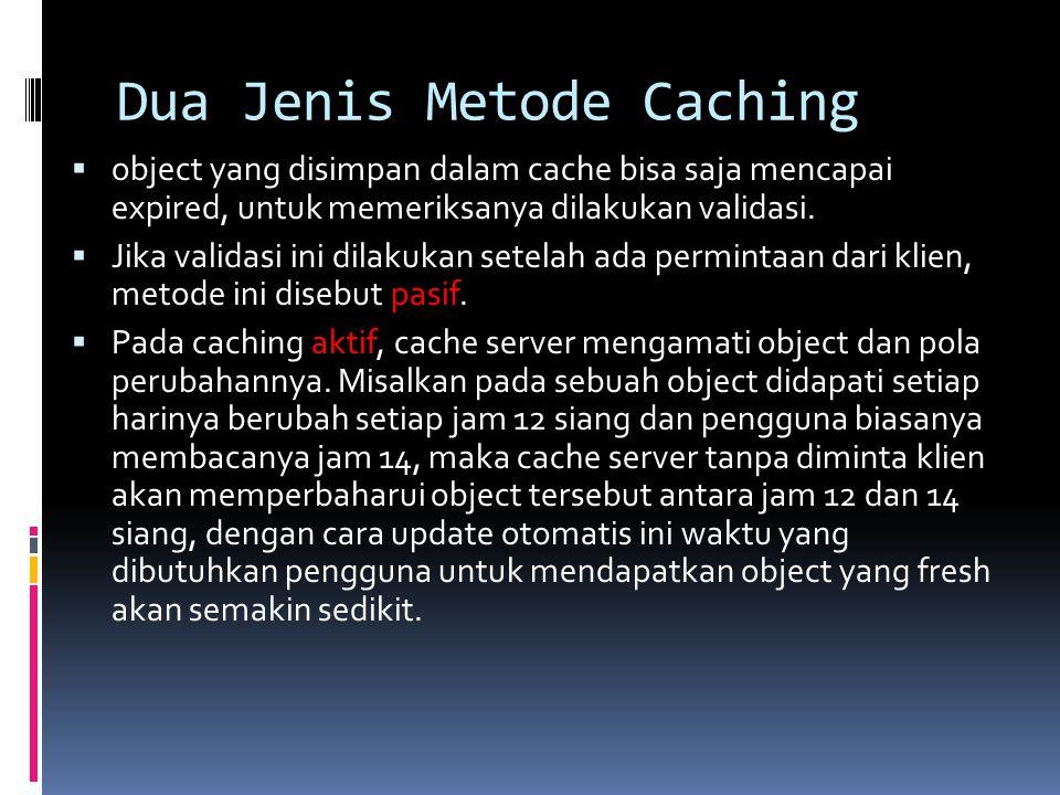 Dua Jenis Metode Caching  object yang disimpan dalam cache bisa saja mencapai expired, untuk memeriksanya dilakukan validasi.  Jika validasi ini dil