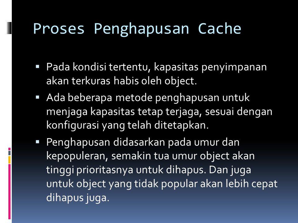 Proses Penghapusan Cache  Pada kondisi tertentu, kapasitas penyimpanan akan terkuras habis oleh object.  Ada beberapa metode penghapusan untuk menja