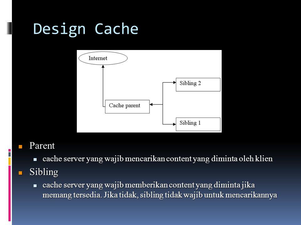 Design Cache  Parent  cache server yang wajib mencarikan content yang diminta oleh klien  Sibling  cache server yang wajib memberikan content yang