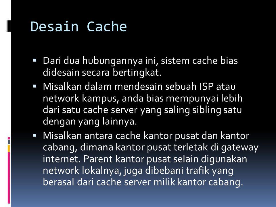 Desain Cache  Dari dua hubungannya ini, sistem cache bias didesain secara bertingkat.  Misalkan dalam mendesain sebuah ISP atau network kampus, anda
