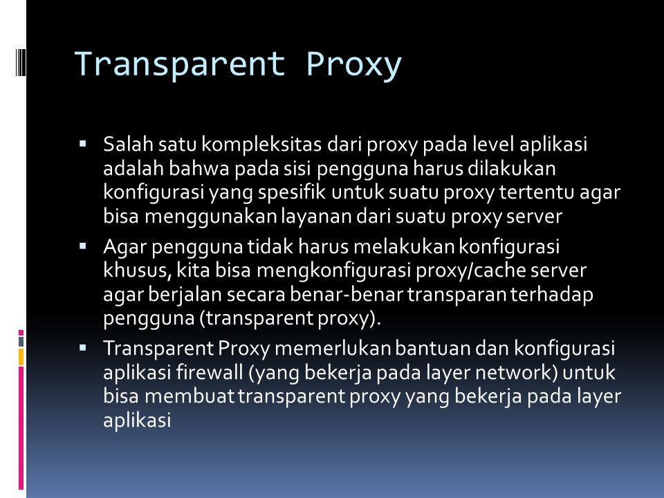 Transparent Proxy  Salah satu kompleksitas dari proxy pada level aplikasi adalah bahwa pada sisi pengguna harus dilakukan konfigurasi yang spesifik u