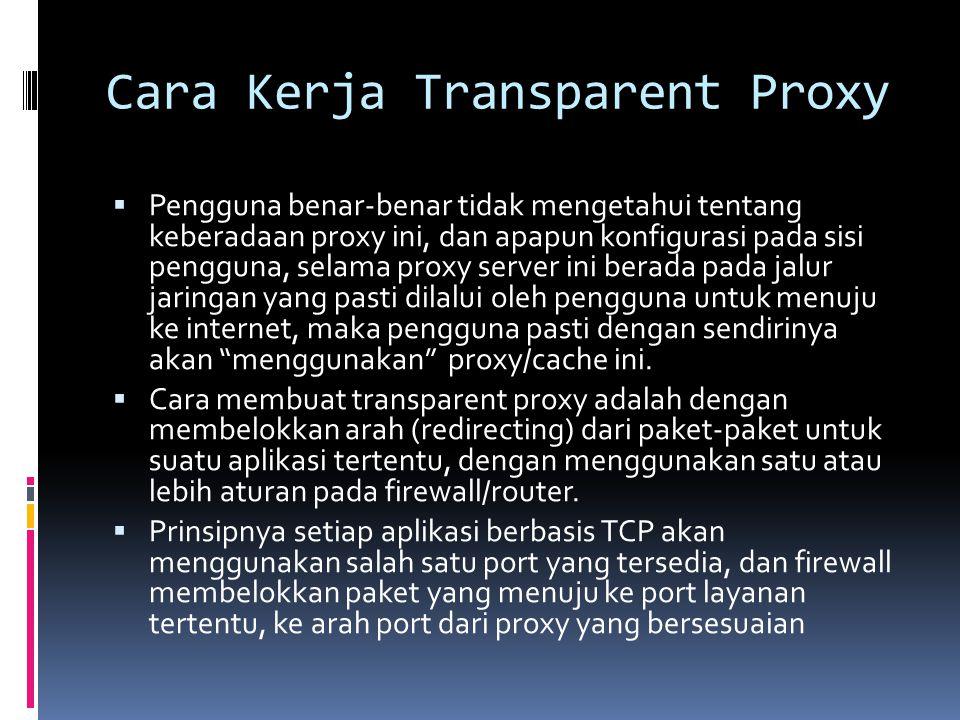 Cara Kerja Transparent Proxy  Pengguna benar-benar tidak mengetahui tentang keberadaan proxy ini, dan apapun konfigurasi pada sisi pengguna, selama p