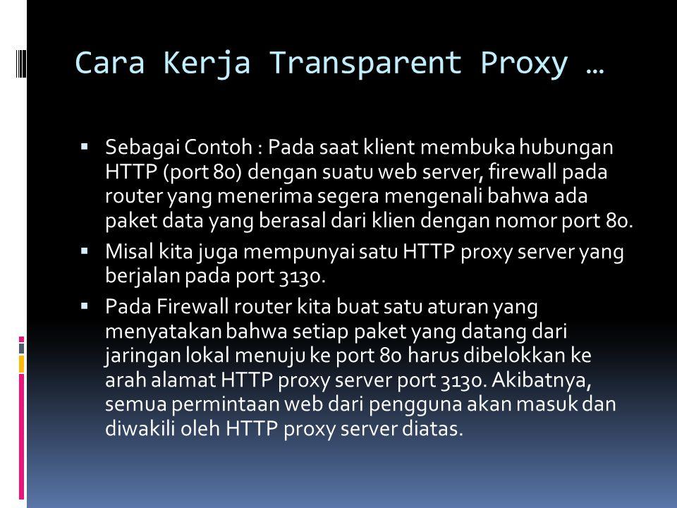 Cara Kerja Transparent Proxy …  Sebagai Contoh : Pada saat klient membuka hubungan HTTP (port 80) dengan suatu web server, firewall pada router yang
