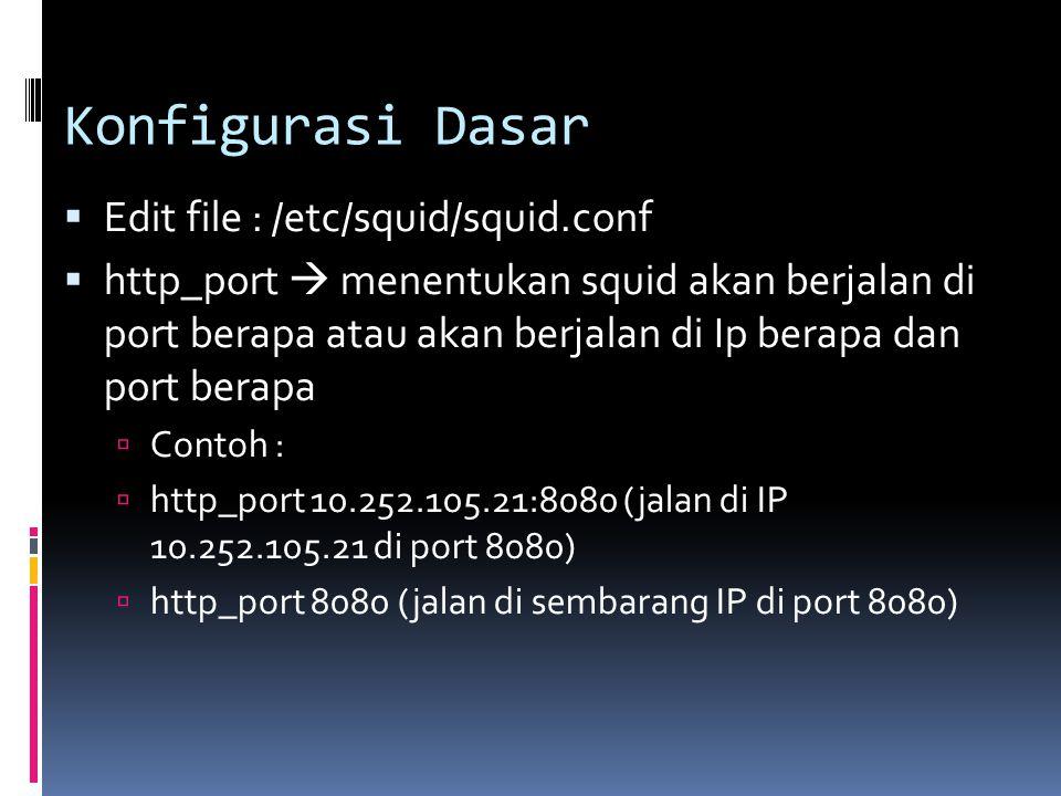 Konfigurasi Dasar  Edit file : /etc/squid/squid.conf  http_port  menentukan squid akan berjalan di port berapa atau akan berjalan di Ip berapa dan