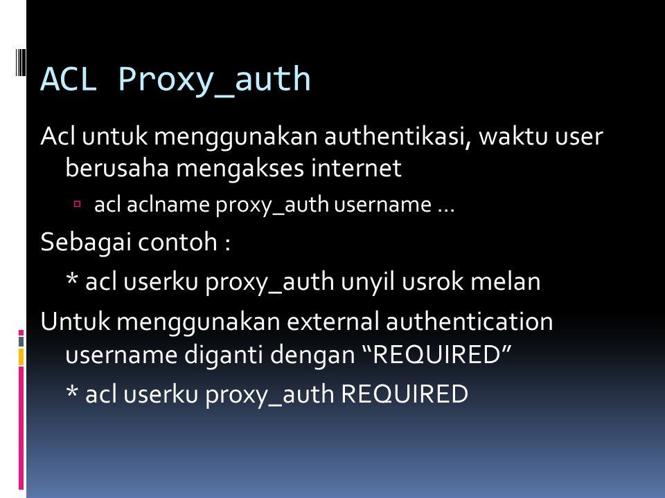 ACL Proxy_auth Acl untuk menggunakan authentikasi, waktu user berusaha mengakses internet  acl aclname proxy_auth username... Sebagai contoh : * acl