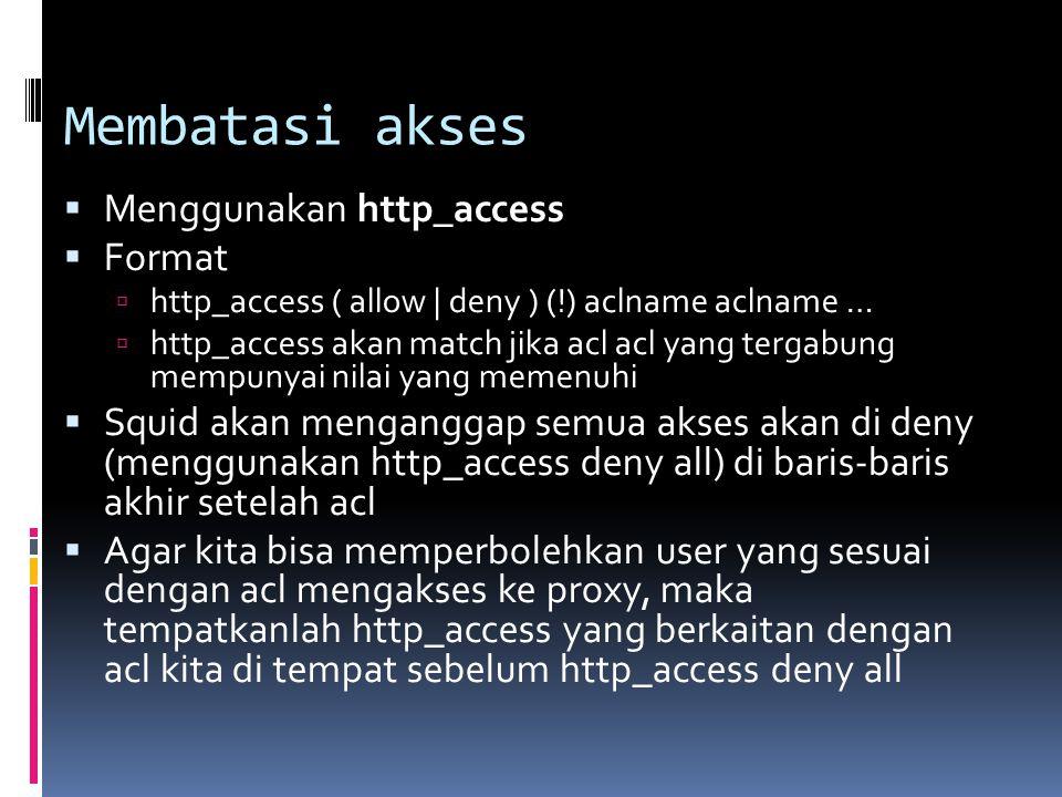 Membatasi akses  Menggunakan http_access  Format  http_access ( allow | deny ) (!) aclname aclname …  http_access akan match jika acl acl yang ter