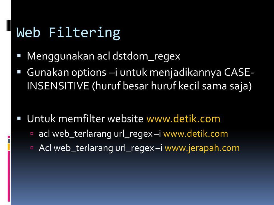 Web Filtering  Menggunakan acl dstdom_regex  Gunakan options –i untuk menjadikannya CASE- INSENSITIVE (huruf besar huruf kecil sama saja)  Untuk me