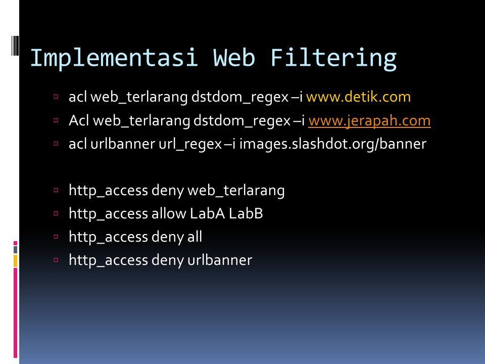 Implementasi Web Filtering  acl web_terlarang dstdom_regex –i www.detik.com  Acl web_terlarang dstdom_regex –i www.jerapah.comwww.jerapah.com  acl